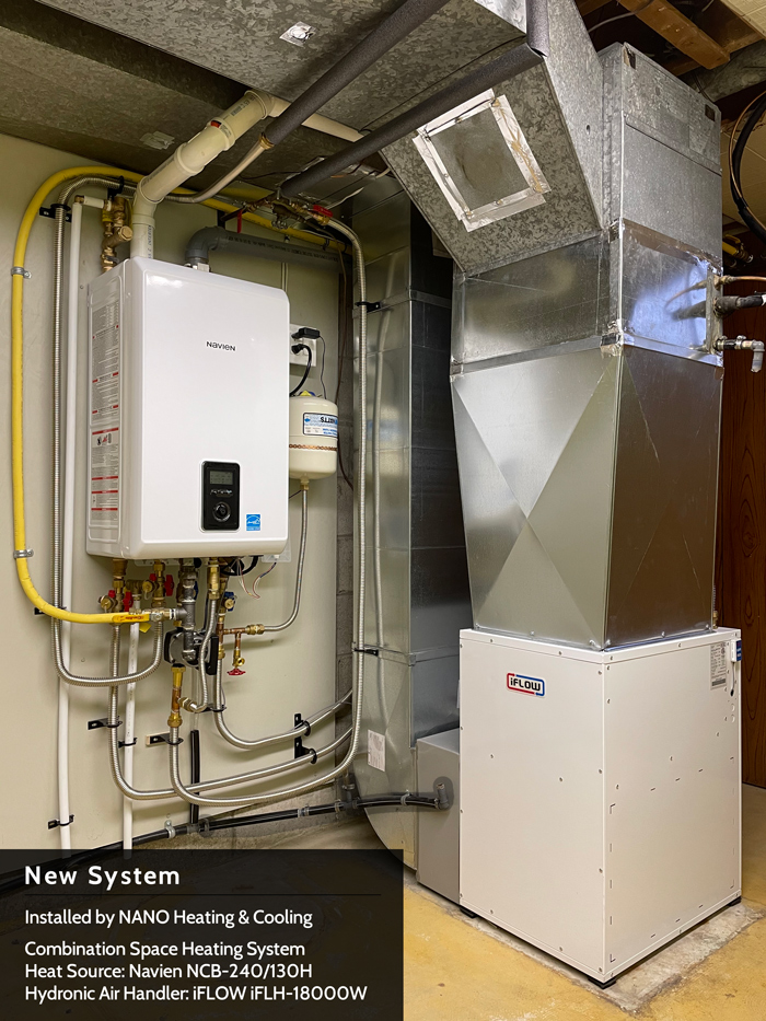 New System- Installed by NANO Heating & Cooling Combination Space Heating System Heat Source: Navien NCB-240/130H | Hydronic Air Handler: iFLOW iFLH-18000W